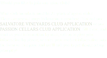 Would you like to join our wine club? Wine club members must be 21 years of age or older. There are several ways to become a member: Print out our SALVATORE VINEYARDS CLUB APPLICATION or our PASSION CELLARS CLUB APPLICATION, fill it out, and send us your information by mail, call us to give your information by phone, or enter your contact information into the form on this page and we'll call you to get things set up promptly!