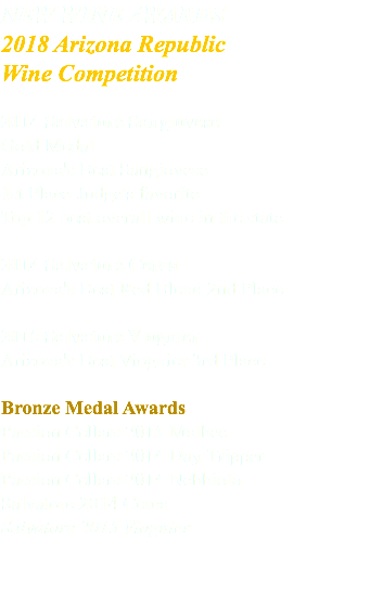 NEW WINE AWARDS 2018 Arizona Republic Wine Competition 2014 Salvatore Sangiovese Gold Medal Arizona's Best Sangiovese 1st Place-Judge's favorite Top 12 best overall wine in the state 2014 Salvatore Cerca Arizona's Best Red Blend 2nd Place 2015 Salvatore Viognier Arizona's Best Viognier 3rd Place Bronze Medal Awards Passion Cellars 2015 Malbec Passion Cellars 2014 Day Tripper Passion Cellars 2014 Nebbiolo Salvatore 2014 Cerca Salvatore 2015 Viognier
